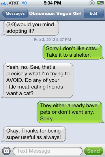 Sorry I don't like cats. Take it to a shelter.  Yeah, no. See, that's exactly what I'm trying to AVOID. Do any of your little meat-eating friends want a cat?  They either already have pets or don't want any. Sorry.  Okay. Thanks for being super useful as