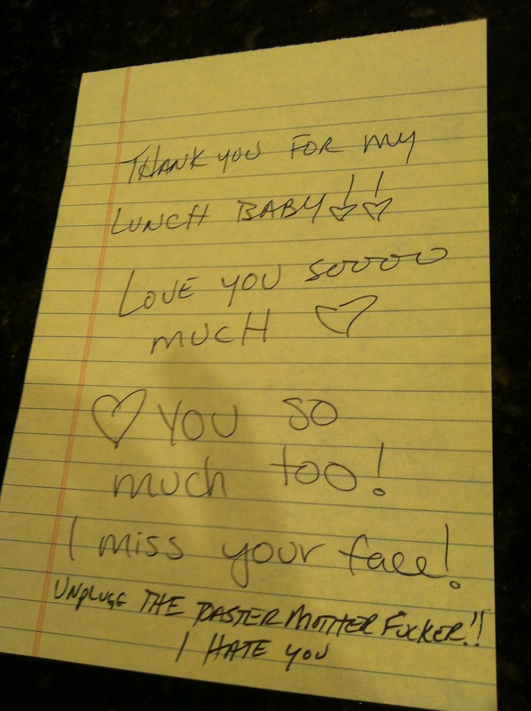 Thank you for my lunch baby!! Love you soooo much! Love you so much too! I miss your face! Unplug the toaster motherfucker! I hate you