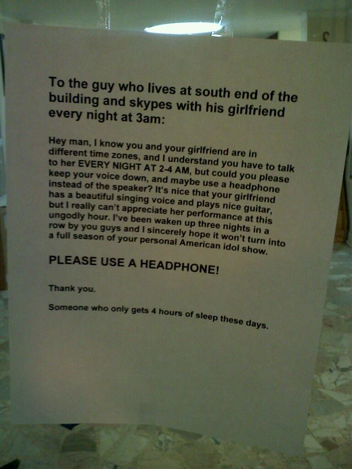 To the guy who lives at the south end of the building and skypes his girlfriend every night at 3am: Hey man, I know you and your girlfriend are in different time zones, and I understand you have to talk to her EVERY NIGHT AT 2-4 AM, but could you please keep your voice down, and maybe use a headphone instead of the speaker? It's nice that your girlfriend has a beautiful singing voice and plays nice guitar, but I really can't appreciate her performance at this ungodly hour. I've been waken [sic] up three nights in a row by you guys and I sincerely hope it won't turn into a full season of your personal American idol show. PLEASE USE A HEADPHONE! Thank you. Someone who only gets 4 hours of sleep these days.