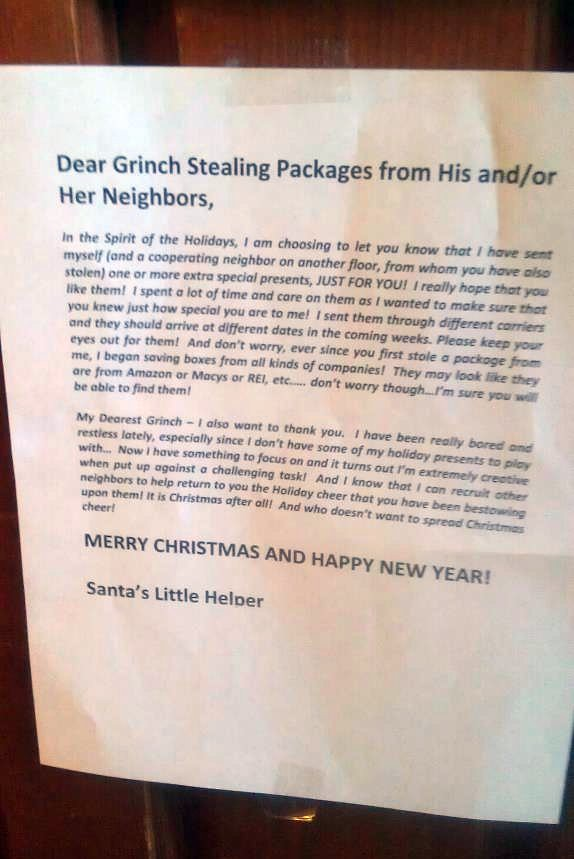 Dear Grinch Stealing Packages from His and/or Her Neighbors, In the Spirit of the Holidays, I am choosing to let you know that I have sent myself (and a cooperating neighbor on another floor, from whom you have also stolen) one or more extra special presents, JUST FOR YOU! I really hope that you like them! I spent a lot of time and care on them as I wanted to make sure you know just how special you are to me!