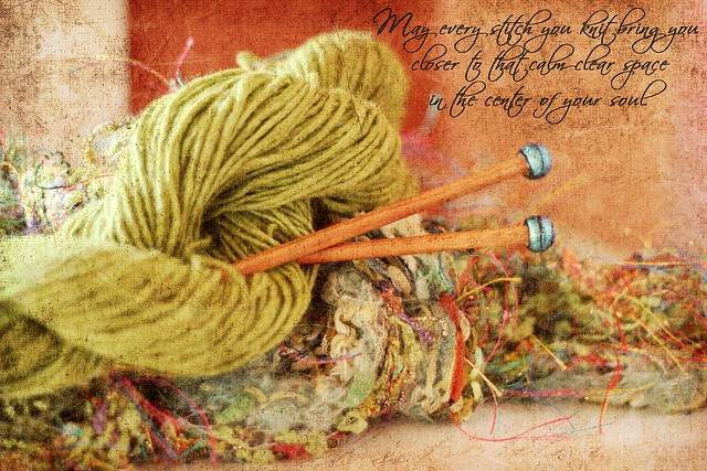 Knitting - May every stitch you knit bring you closer to that calm, clear space in the center of your soul.