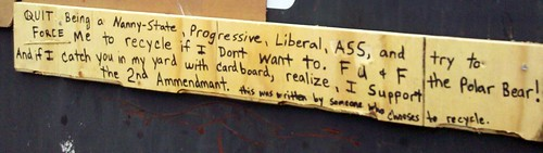 QUIT Being a Nanny-State, Progressive, Liberal, ASS and try to FORCE me to recycle if I don't want to. FU & F the Polar Bear! And if I catch you in my yard, realize, I support the 2nd Ammendmant [sic]. this was written by someone who choses to recycle.
