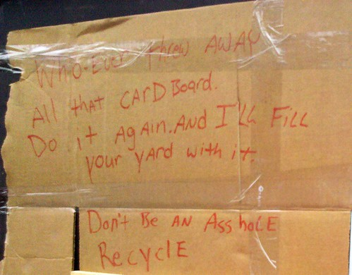 Whoever threw away all that cardboard. Do it again and I'll fill your yard with it. Don't be an Asshole. Recycle.