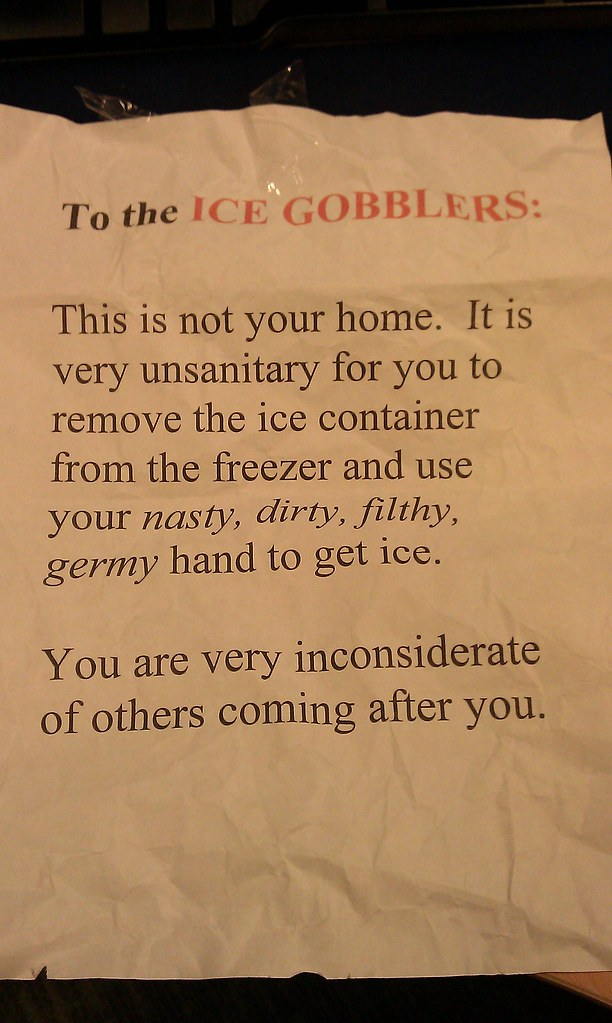 To the ICE GOBBLERS: This is not your home. It is very unsanitary for you to remove the ice container from the freezer and use your nasty, dirty, filthy, germy hand to get ice. You are very inconsiderate of others coming after you.