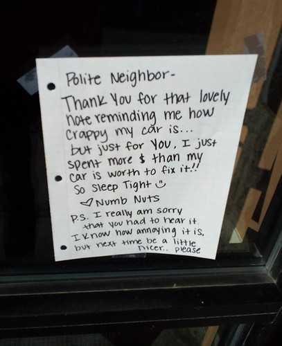 Polite neighbor — Thank You for that lovely note reminding me how crappy my car is...but just for you, I just spent more $ than my car is worth to fix it!! So sleep tight :) Love, Numb Nuts P.S. I really am sorry that you had to hear it. I know how annoying it is, but next time be a little nicer...please.