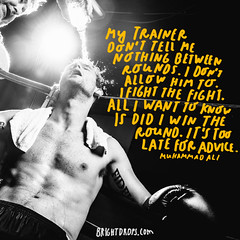 My trainer dont tell me nothing between rounds. I dont allow him to. I fight the fight. All I want to know is did I win the round. Its too late for advice.  Muhammad Ali (brightdrops) Tags: quotes inspirational muhammadali inspirationalquotes