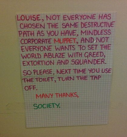 Louise, not everyone has chosen the same destructive path as you have, mindless corporate MUPPET, and not everyone wants to set the world ablaze with greed, extortion and squander. So please, next time you use the toilet, turn the tap off. Many thanks, Society