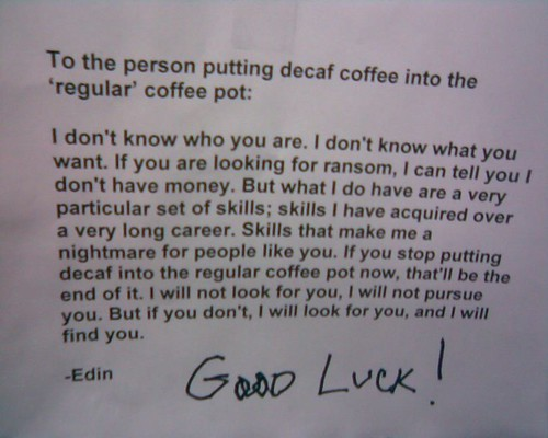 To the person putting decaf coffee into the 'regular' coffee pot: I don't know who you are. I don't know what you want. If you are looking for ransom, I can tell you I don't have money. But what I do have are a very particular set of skills; skills I have acquired over a very long career. Skills that make me a nightmare for people like you. If you stop putting decaf into the regular coffee pot now, that'll be the end of it. I will not look for you, I will not pursue you. But if you don't, I will look for you, and I will find you. - Edin Good Luck!