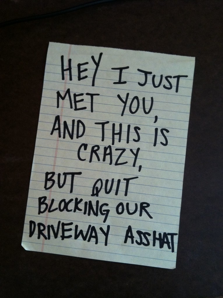 Hey I just met you, and this is crazy, but quit blocking out driveway asshat