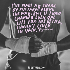 Ive made my share of mistakes along the way, but if I have changed even one life for the better, I havent lived in vain.  Muhammad Ali (brightdrops) Tags: quotes inspirational muhammadali inspirationalquotes