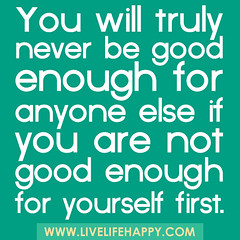 You will truly never be good enough for anyone...