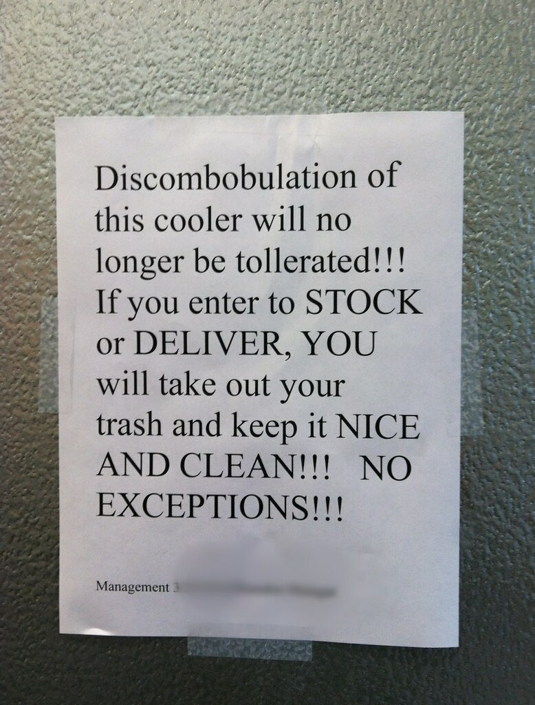 Discombobulation of the cooler will no longer be tollerated [sic]!!! If you to STOCK or DELIVER, YOU will take out your trash and keep it NICE AND CLEAN!!! NO EXCEPTIONS!!!