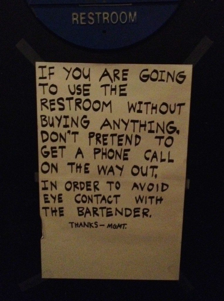 If you are going to use the restroom without buying anything, don't pretend to get a phone call on the way out in order to avoid eye contact with the bartender. Thanks —MGMT