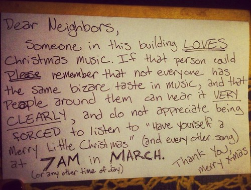 Dear Neighbors, Someone in this building LOVES Christmas music. If that person could PLEASE remember that not everyone has the same bizare [sic] taste in music, and that peole around them can hear it VERY CLEARLY, and do not appreciate being FORCED to listen to
