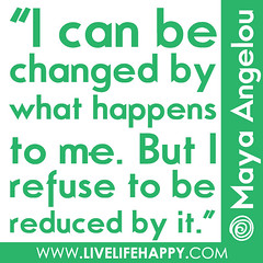"""I can be changed by what happens to me, but I..."