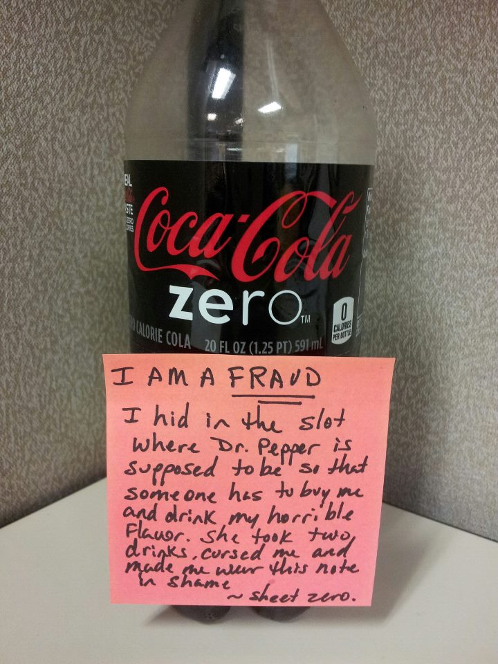 I am a FRAUD. I hid in the slot where Dr. pepper is supposed to be so that someone has to buy me and drink my horrible flavor. She took two drinks, cursed me, and made me wear this note in shame.