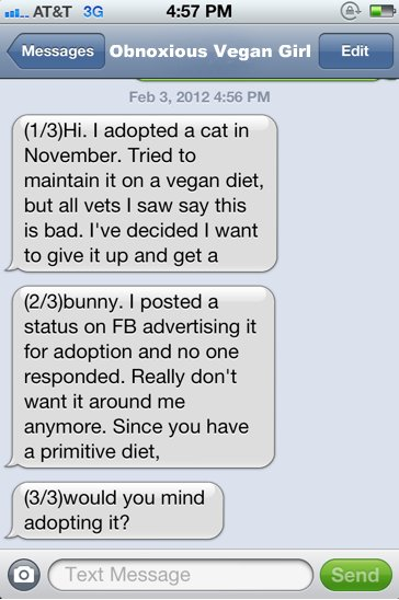 Hi. I adopted a cat in November. Tried to maintain it on a vegan diet, but all the vets I saw say this is bad. I've decided I want to give it up and get a bunny. I posted a status on FB advertising it for adoption and no one responded. Really don't want it around me anymore. Since you have a primitive diet, would you mind adopting it?