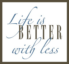 Life is better with less.
