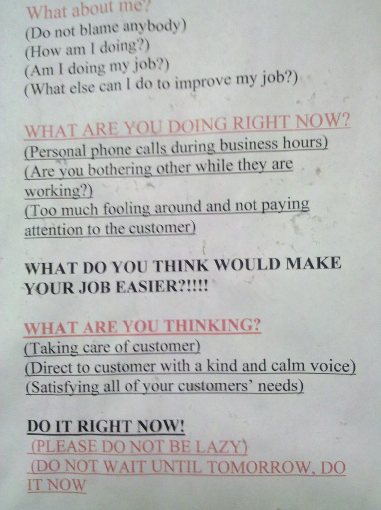 WHAT ARE YOU DOING RIGHT NOW? (Personal phone calls during business hours) (Are you bothering others while they are working) (Too much fooling around and not paying attention to the customer) WHAT DO YOU THINK WOULD MAKE YOUR JOB EASIER?!!!! WHAT ARE YOU THINKING? (Taking care of customer) (Direct to customer with a kind and calm voice) (Satisfying all of your customers' needs) DO IT RIGHT NOW! (PLEASE DO NOT BE LAZY) (DO NOT WAIT UNTIL TOMORROW, DO IT NOW