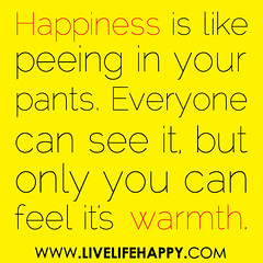 Happiness is like peeing in your pants. Everyone can see it, but only you can feel its warmth. (deeplifequotes) Tags: life love happy quote deep happiness quotes inspirational livelife quoteposter lovequotes inspirationalquotes lifequotes happinessquotes deeplife livelifehappy livelifequotes lifequtoes