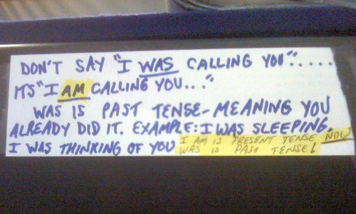 "Don't say ""I WAS calling you""..... its ""i AM calling you ..."" Was is past tense - meaning you already did it. Example: I was sleeping, I was thinking of you. I am is present tense NOW was is past tense!"