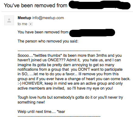 Soooo....*twittles [sic] thumbs* its been more than 3mths and you haven't joined us ONCE??? Admit it, you hate us, and I can imagine its gotta be pretty darn annoying to get so many notifications from a group that you DON'T want to participate in SO, ....let me to do you a favor... Ill remove you from this group and if you ever have a change of heart you can come back. :-) HOWEVER, keep in mind we are an active group and only active members are invited, so I'll have my eye on you! Tough love hurts but somebody's gotta do it or you'll never try something new! Welp until next time.... *tear