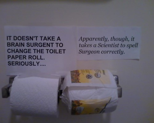 IT DOESN'T TAKE A BRAIN SURGENT TO CHANGE THE TOILET PAPER ROLL. SERIOUSLY... [Apparently, though, it takes a Scientist to spell Surgeon correctly.]