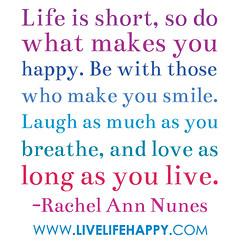 Life is short, so do what makes you happy. Be ...