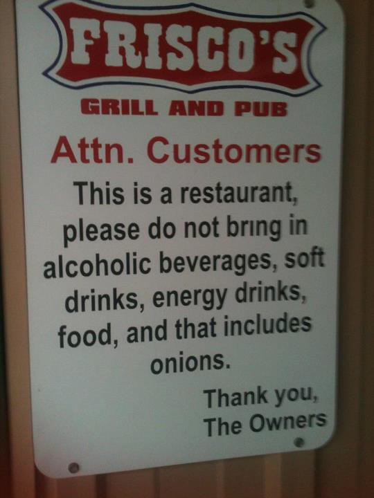 Attn. Customers This is a restaurant, please do not bring in alcoholic beverages, soft drinks, energy drinks, food, and that includes onions. Thank you, The Owners.