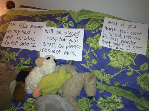 Do NOT sleep in my bed. I will be able to tell, and I will be PISSED. I respect your stuff, so please respect mine. And if you think this note is weird, I think it's even weirder that you're in here reading it. :)