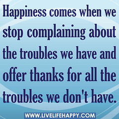 Happiness comes when we stop complaining about...