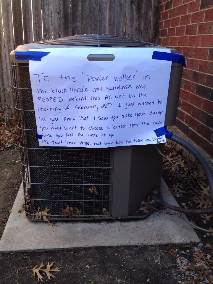 To the 'power walker' in the black hoodie and sunglasses who POOPED behind this AC unit on the morning of February 28th. I just wanted to let you know that I saw your take your dump. You may want to choose a better spot the next time you feel the urge to go. P.S. Don't litter please. Next time take the tissue you wiped with.