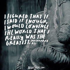 I figured that if I said it enough, I would convince the world that I really was the greatest.  Muhammad Ali (brightdrops) Tags: quotes inspirational muhammadali inspirationalquotes