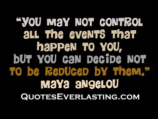 """You may not control all the events that ..."