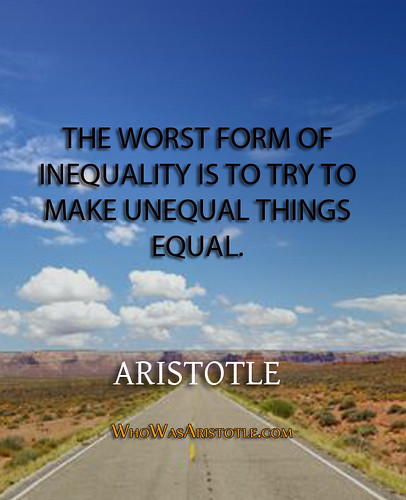 .The worst form of inequality is to try to make unequal things equal.... -- Aristotle