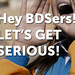 Hey BDSers! Let's Get Serious!