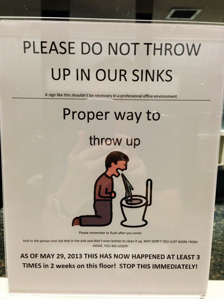 PLEASE DO NOT THROW UP IN OUR SINKS a sign like this shouldn't be necessary in a professional office environment Proper way to throw up Please remember to flush after you vomit. And to the person that did that in the sink and didn't even bother to clean it up, WHY DON'T YOU JUST WORK FROM HOME, YOU BIG LOSER! AS OF MAY 29, 2013 THIS HAS NOW HAPPENED AT LEAST 3 TIMES in 2 weeks on this floor! STOP THIS IMMEDIATELY!