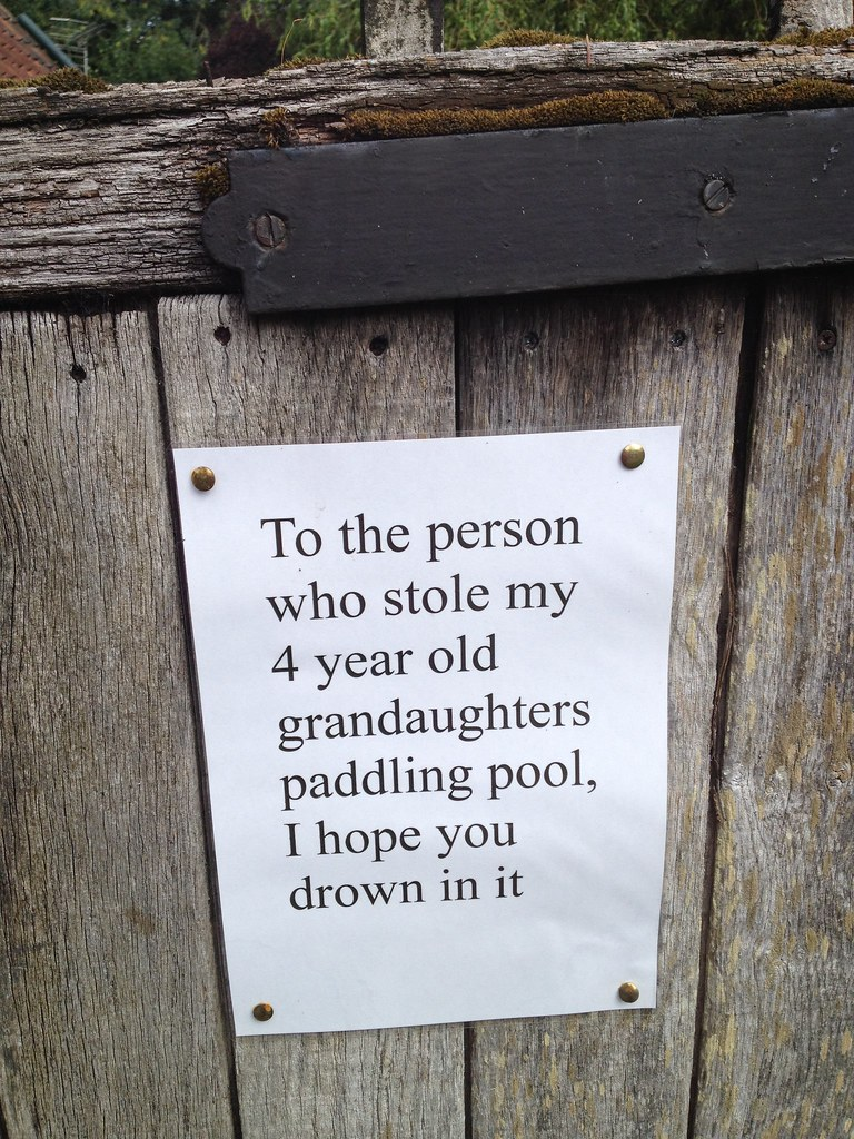 To the person who stole my 4 year old grandaughter's paddling pool, I hope you drown in it.