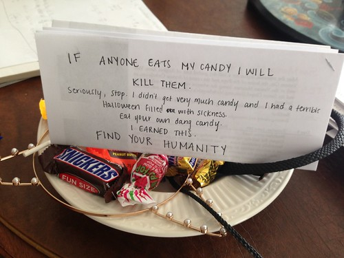 If anyone eats my candy I will kill them. Seriously, stop. I didn't get very much candy and I had a terrible Halloween filled with sickness. Eat your own candy. I earned this. FIND YOUR HUMANITY.