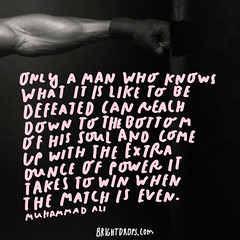 Only a man who knows what it is like to be defeated can reach down to the bottom of his soul and come up with the extra ounce of power it takes to win when the match is even.  Muhammad Ali (brightdrops) Tags: quotes inspirational muhammadali inspirationalquotes