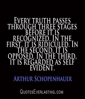 From http://www.flickr.com/photos/87310047@N05/9517799105/: Arthur Schopenhauer - Every truth passes through three stages before it is recognized...