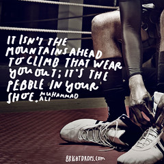 It isnt the mountains ahead to climb that wear you out; its the pebble in your shoe.  Muhammad Ali (brightdrops) Tags: quotes inspirational muhammadali inspirationalquotes