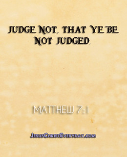 From http://www.flickr.com/photos/87310047@N05/9061557960/: .Judge not, that ye be not judged.. - Matthew 7:1