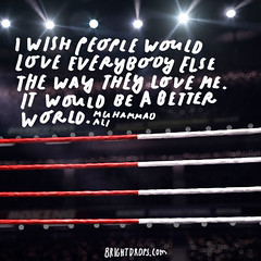 I wish people would love everybody else the way they love me. It would be a better world.  Muhammad Ali (brightdrops) Tags: quotes inspirational muhammadali inspirationalquotes