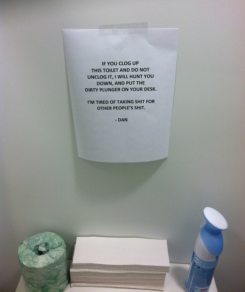 IF YOU CLOG UP THIS TOILET AND DO NOT UNCLOG IT, I WILL HUNT YOU DOWN, AND PUT THE  DIRTY PLUNGER ON YOUR DESK.  I'M TIRED OF TAKING SHIT FOR OTHER PEOPLE'S SHIT. -DAN