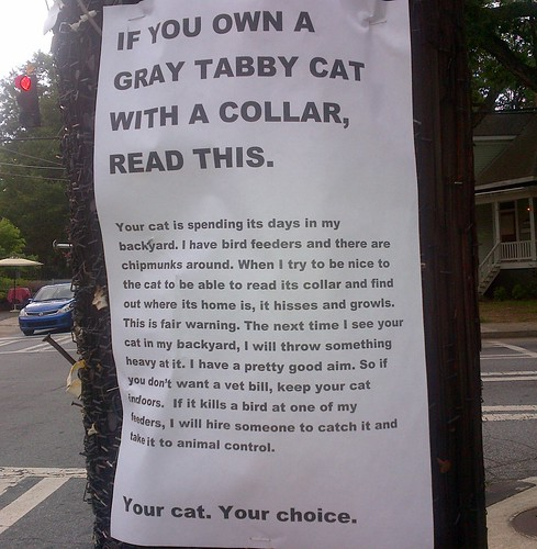 If you own a gray tabby cat with a collar, read this. Your cat is spending its days in my backyard. I have bird feeders and there are chipmunks around. When I try to be nice to the cat to be able to read its collar and find out where its home is, it hisses and growls. This is fair warning. The next time I see your cat in my backyard, I will throw something heavy at it. I have pretty good aim. So if you don't want a vet bill, keep your cat indoors. If it kills a bird at one of my feeders, I will hire someone to catch it and take it to animal control. Your cat. Your choice.