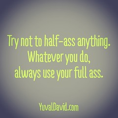 Try not to half-ass anything. Whatever you do,  always use your full ass.     #Dedication #Commitment #DoIt #JustDoIt #HalfAssed #WhatYouDo #Life #LifeQuotes #LifeCoach #quote #livetrue #commit #focus #work #wurk #pride #bechange #bethechange