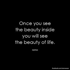 """""""Once you see the beauty inside you will see the beauty of life."""" (nemowisdom) Tags: nemo quote wisdom consciousness"""