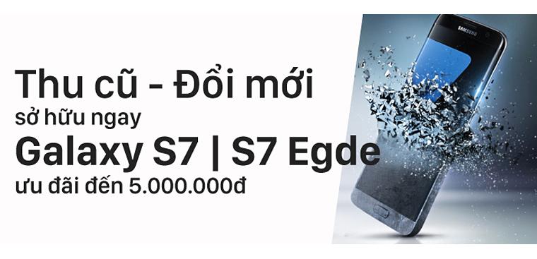 Thu cũ - Đổi mới, sở hữu Galaxy S7, S7 Edge, tiết kiệm đến 5 triệu
