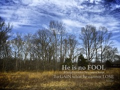 He is no Fool - Jim Elliot (John 9:25 (Seeing With New Eyes)) Tags: world eve light man adam love church word landscape hope israel spring truth worship heaven peace message treasure christ god ministry faith jesus hell obey culture kingdom christian foundation quotes sin trust lamb baptist bible law christianity sight elliot pastor gospel anthropology biblical praise theology redemption elect commentary goodnews verses evangelism forgiveness sovereignty commandment reformed counseling evangelist holyspirit counsel forgiven counselors johnninetwentyfive